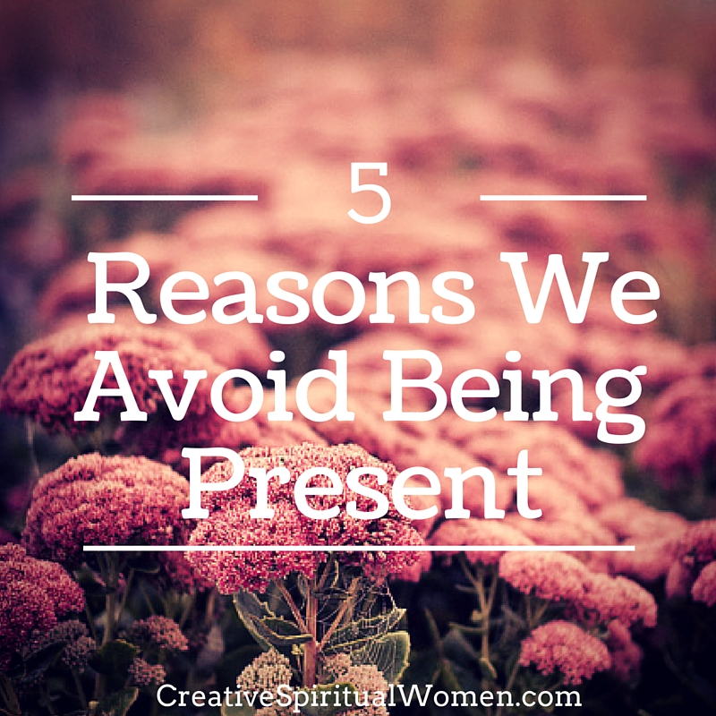 5 reasons we avoid being present