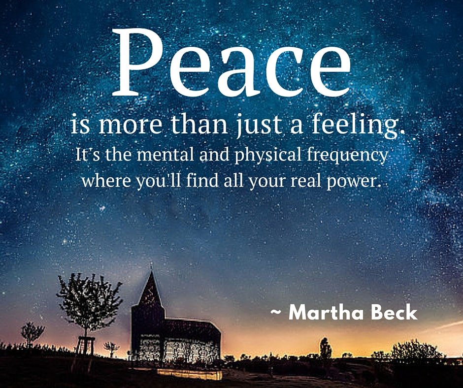 Peace is more than just a feeling. It's the mental and physical frequency where you'll find all your real power.- Martha Beck