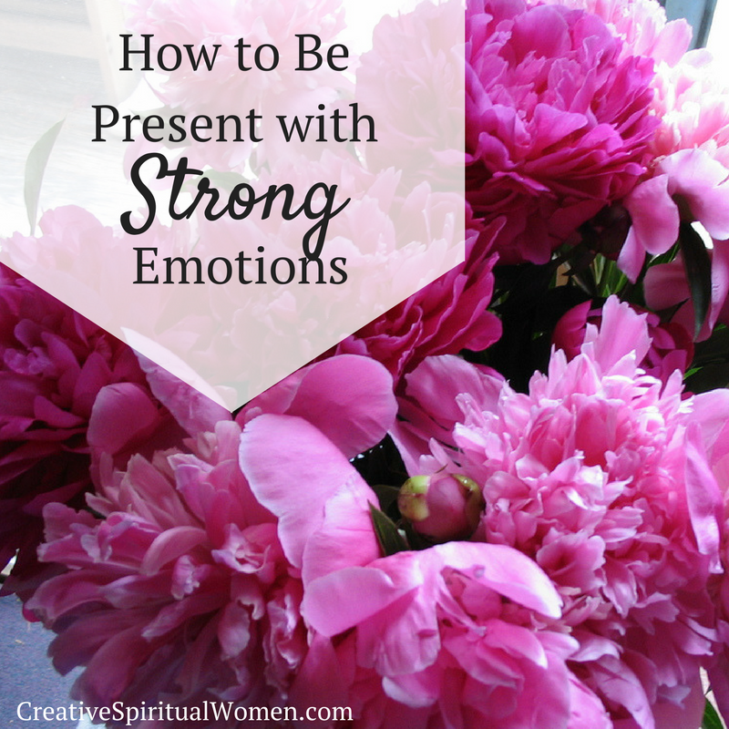 How to Be Present with Strong Emotions Creative Spiritual Women